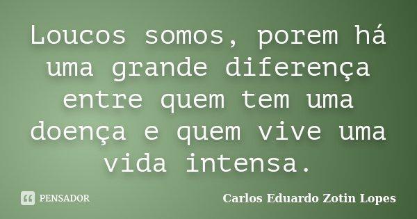 Loucos somos, porem há uma grande diferença entre quem tem uma doença e quem vive uma vida intensa.... Frase de Carlos Eduardo Zotin Lopes.