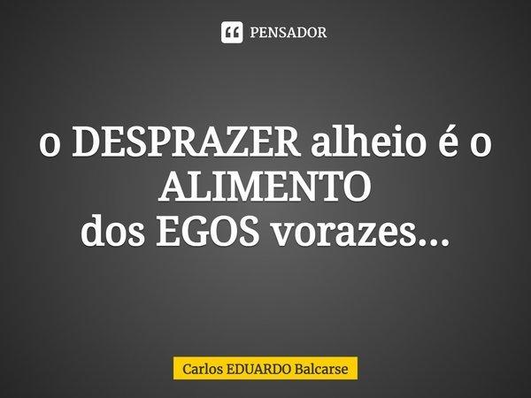 o DESPRAZER alheio é o ALIMENTO dos EGOS vorazes...... Frase de Carlos EDUARDO Balcarse.
