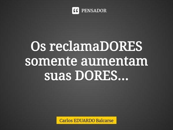 Os reclamaDORES somente aumentam suas DORES...... Frase de Carlos EDUARDO Balcarse.