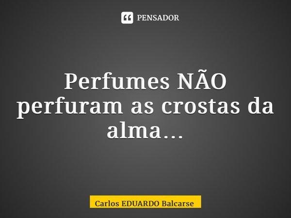 Perfumes NÃO perfuram as crostas da alma…... Frase de Carlos EDUARDO Balcarse.