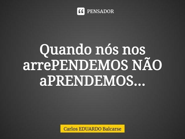 Quando nós nos arrePENDEMOS NÃO aPRENDEMOS...... Frase de Carlos EDUARDO Balcarse.