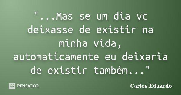 """""""...Mas se um dia vc deixasse de existir na minha vida, automaticamente eu deixaria de existir também...""""... Frase de Carlos Eduardo."""