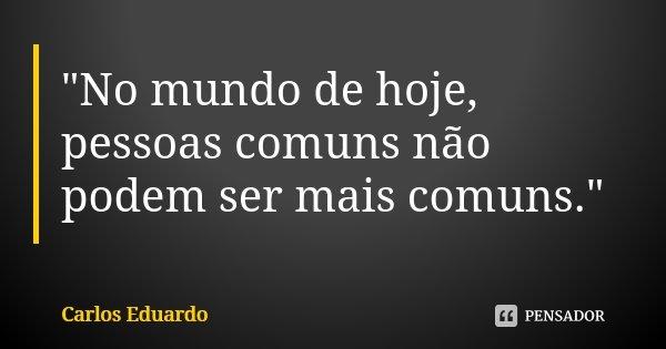 """""""No mundo de hoje, pessoas comuns não podem ser mais comuns.""""... Frase de Carlos Eduardo."""