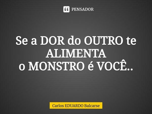 Se a DOR do OUTRO te ALIMENTA o MONSTRO é VOCÊ..... Frase de Carlos EDUARDO Balcarse.