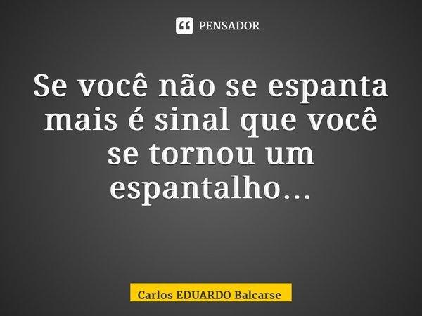 Se você não se espanta mais é sinal que você se tornou um espantalho… ... Frase de Carlos EDUARDO Balcarse.