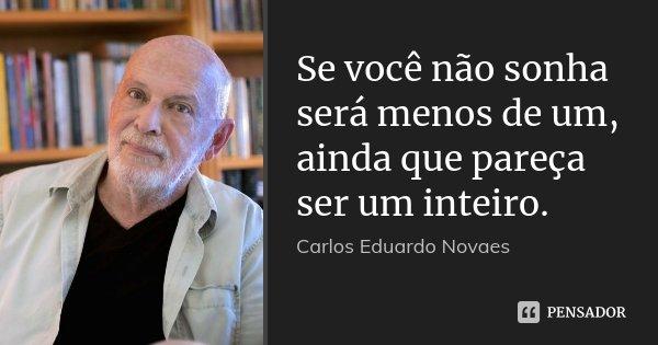 Se você não sonha será menos de um, ainda que pareça ser um inteiro.... Frase de Carlos Eduardo Novaes.
