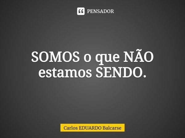 SOMOS o que NÃO estamos SENDO.... Frase de Carlos EDUARDO Balcarse.
