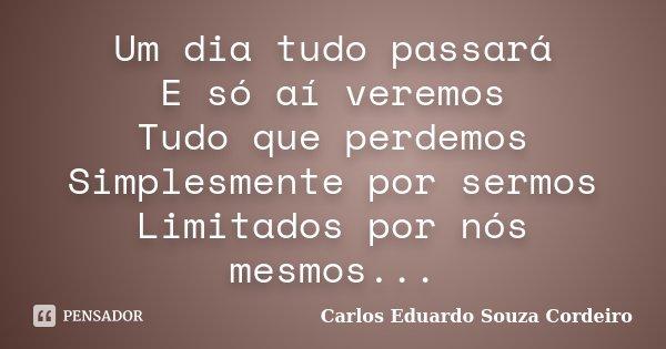 Um dia tudo passará E só aí veremos Tudo que perdemos Simplesmente por sermos Limitados por nós mesmos...... Frase de Carlos Eduardo Souza Cordeiro.