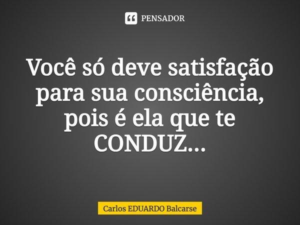 Você só deve satisfação para sua consciência, pois é ela que te CONDUZ...... Frase de Carlos EDUARDO Balcarse.