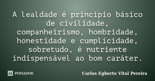 A lealdade é principio básico de civilidade, companheirismo, hombridade, honestidade e cumplicidade, sobretudo, é nutriente indispensável ao bom caráter.... Frase de Carlos Egberto Vital Pereira.