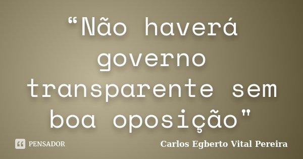 """""""Não haverá governo transparente sem boa oposição""""... Frase de Carlos Egberto Vital Pereira."""