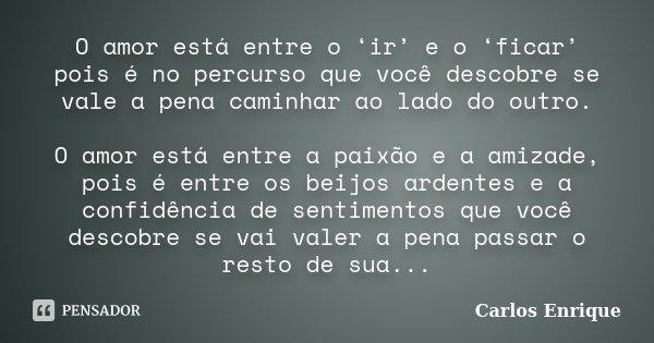 O amor está entre o 'ir' e o 'ficar' pois é no percurso que você descobre se vale a pena caminhar ao lado do outro. O amor está entre a paixão e a amizade, pois... Frase de Carlos Enrique.