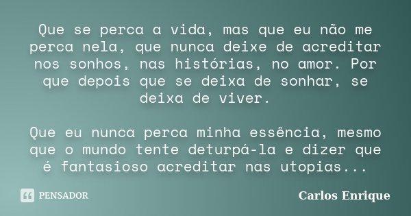 Que se perca a vida, mas que eu não me perca nela, que nunca deixe de acreditar nos sonhos, nas histórias, no amor. Por que depois que se deixa de sonhar, se de... Frase de Carlos Enrique.
