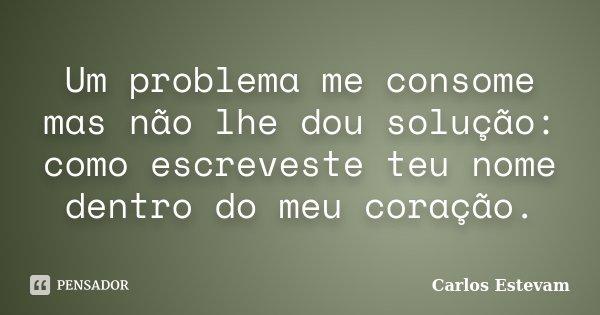 Um problema me consome mas não lhe dou solução: como escreveste teu nome dentro do meu coração.... Frase de Carlos Estevam.