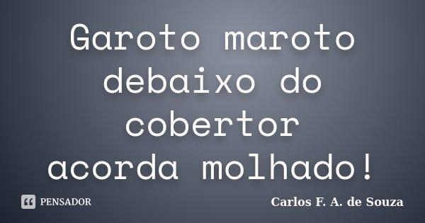 Garoto maroto debaixo do cobertor acorda molhado!... Frase de Carlos F. A. de Souza.