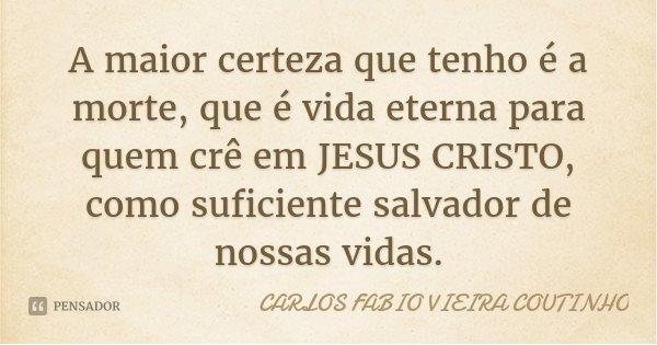 A maior certeza que tenho é a morte, que é vida eterna para quem crê em JESUS CRISTO, como suficiente salvador de nossas vidas.... Frase de CARLOS FÁBIO VIEIRA COUTINHO.