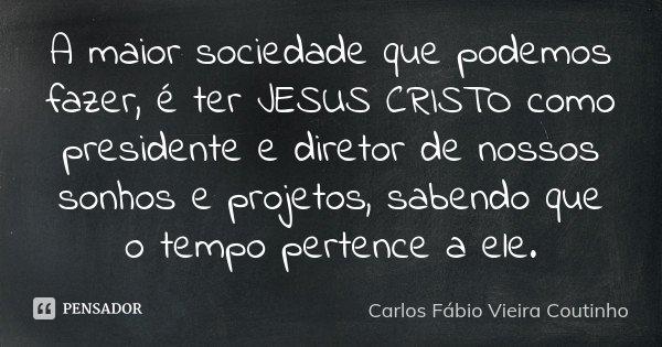 A maior sociedade que podemos fazer, é ter JESUS CRISTO como presidente e diretor de nossos sonhos e projetos, sabendo que o tempo pertence a ele.... Frase de CARLOS FÁBIO VIEIRA COUTINHO.