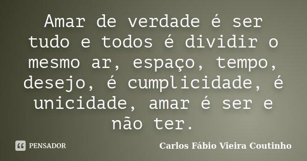 Amar de verdade é ser tudo e todos é dividir o mesmo ar, espaço, tempo, desejo, é cumplicidade, é unicidade, amar é ser e não ter.... Frase de CARLOS FÁBIO VIEIRA COUTINHO.