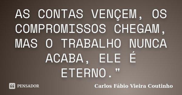 """AS CONTAS VENÇEM, OS COMPROMISSOS CHEGAM, MAS O TRABALHO NUNCA ACABA, ELE É ETERNO.""""... Frase de CARLOS FÁBIO VIEIRA COUTINHO."""