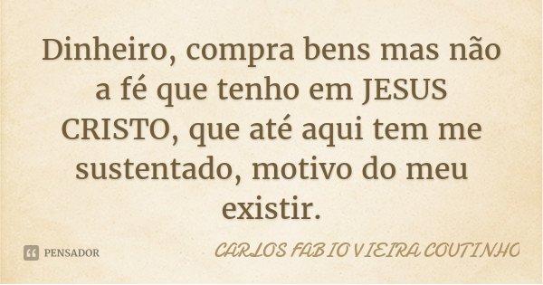 Dinheiro, compra bens mas não a fé que tenho em JESUS CRISTO, que até aqui tem me sustentado, motivo do meu existir.... Frase de CARLOS FÁBIO VIEIRA COUTINHO.