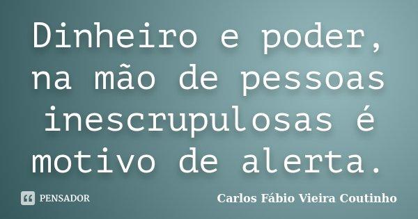 Dinheiro e poder, na mão de pessoas inescrupulosas é motivo de alerta.... Frase de CARLOS FÁBIO VIEIRA COUTINHO.