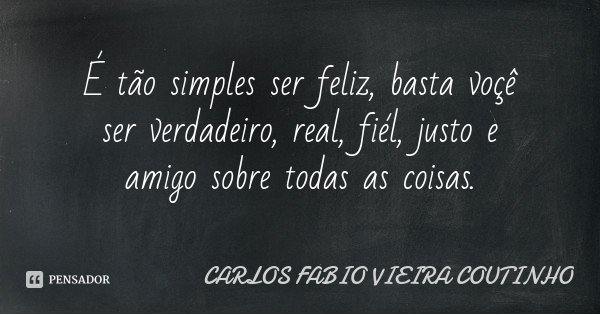 É tão simples ser feliz, basta voçê ser verdadeiro, real, fiél, justo e amigo sobre todas as coisas.... Frase de CARLOS FÁBIO VIEIRA COUTINHO.