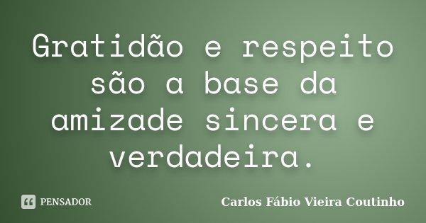 Gratidão e respeito são a base da amizade sincera e verdadeira.... Frase de CARLOS FÁBIO VIEIRA COUTINHO.