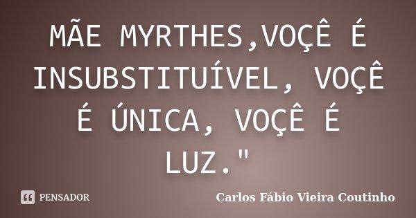 """MÃE MYRTHES,VOÇÊ É INSUBSTITUÍVEL, VOÇÊ É ÚNICA, VOÇÊ É LUZ.""""... Frase de CARLOS FÁBIO VIEIRA COUTINHO."""