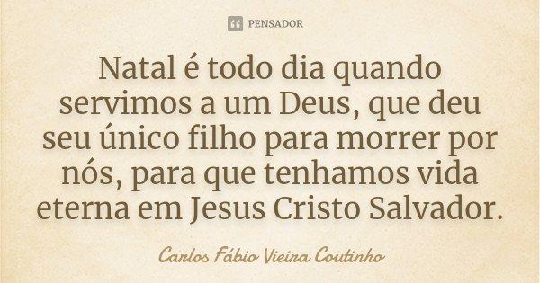 Natal é todo dia quando servimos a um Deus, que deu seu único filho para morrer por nós, para que tenhamos vida eterna em Jesus Cristo Salvador.... Frase de Carlos Fábio Vieira Coutinho.