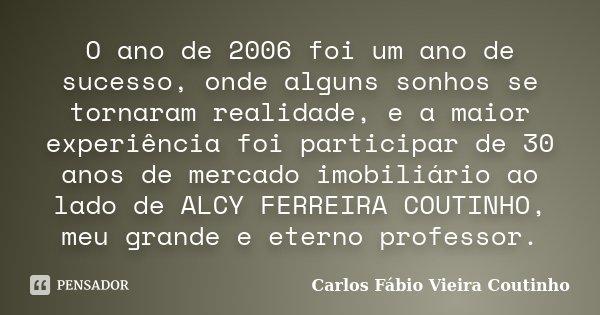 O ano de 2006 foi um ano de sucesso, onde alguns sonhos se tornaram realidade, e a maior experiência foi participar de 30 anos de mercado imobiliário ao lado de... Frase de CARLOS FÁBIO VIEIRA COUTINHO.