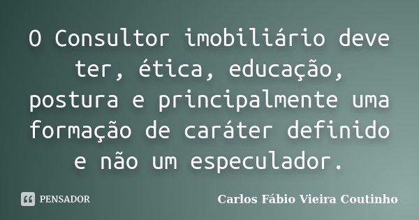 O Consultor imobiliário deve ter, ética, educação, postura e principalmente uma formação de caráter definido e não um especulador.... Frase de CARLOS FÁBIO VIEIRA COUTINHO.