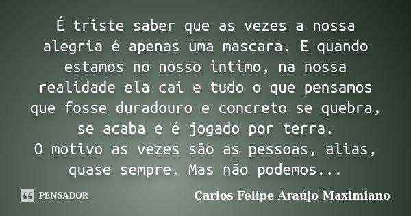 É triste saber que as vezes a nossa alegria é apenas uma mascara. E quando estamos no nosso intimo, na nossa realidade ela cai e tudo o que pensamos que fosse d... Frase de Carlos Felipe Araújo Maximiano.