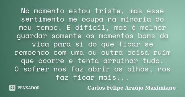 No momento estou triste, mas esse sentimento me ocupa na minoria do meu tempo. É difícil, mas é melhor guardar somente os momentos bons da vida para si do que f... Frase de Carlos Felipe Araújo Maximiano.
