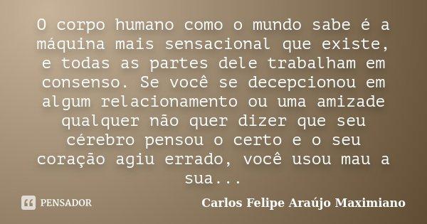 O corpo humano como o mundo sabe é a máquina mais sensacional que existe, e todas as partes dele trabalham em consenso. Se você se decepcionou em algum relacion... Frase de Carlos Felipe Araújo Maximiano.