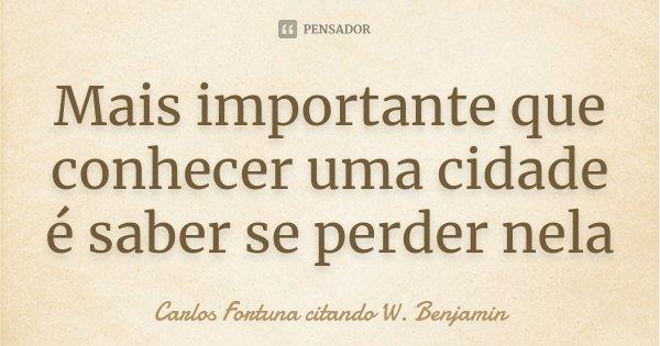 MAIS IMPORTANTE QUE CONHECER UMA CIDADE É SABER SE PERDER NELA... Frase de Carlos Fortuna citando W. Benjamin.