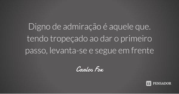 Digno de admiração é aquele que. tendo tropeçado ao dar o primeiro passo, levanta-se e segue em frente... Frase de Carlos Fox.