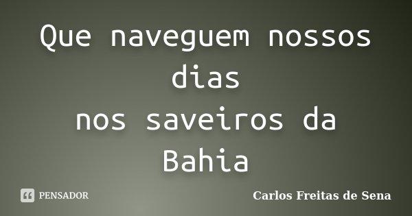 Que naveguem nossos dias nos saveiros da Bahia... Frase de Carlos Freitas de Sena.