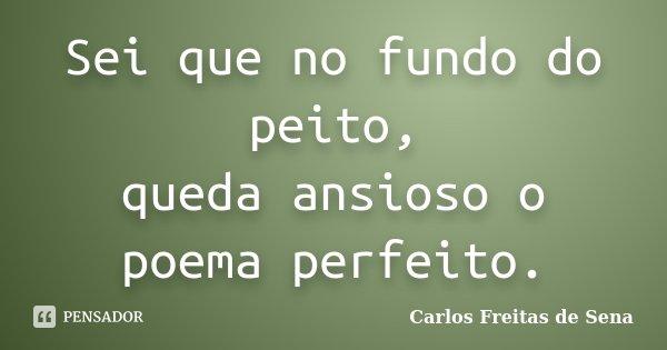 Sei que no fundo do peito, queda ansioso o poema perfeito.... Frase de Carlos Freitas de Sena.