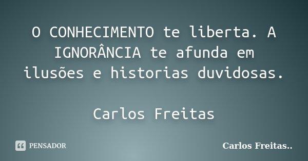 O CONHECIMENTO te liberta. A IGNORÂNCIA te afunda em ilusões e historias duvidosas. Carlos Freitas... Frase de Carlos Freitas...