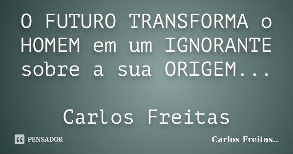 O FUTURO TRANSFORMA o HOMEM em um IGNORANTE sobre a sua ORIGEM... Carlos Freitas... Frase de Carlos Freitas...