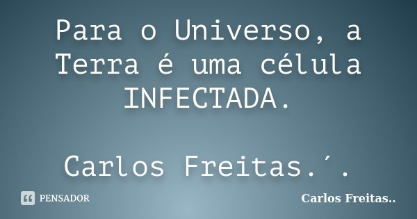 Para o Universo, a Terra é uma célula INFECTADA. Carlos Freitas.´.... Frase de Carlos Freitas...