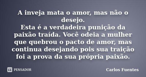 A inveja mata o amor, mas não o desejo. Esta é a verdadeira punição da paixão traída. Você odeia a mulher que quebrou o pacto de amor, mas continua desejando po... Frase de Carlos Fuentes.