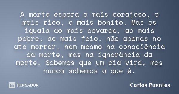 A morte espera o mais corajoso, o mais rico, o mais bonito. Mas os iguala ao mais covarde, ao mais pobre, ao mais feio, não apenas no ato morrer, nem mesmo na c... Frase de Carlos Fuentes.