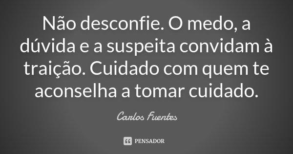 Não desconfie. O medo, a dúvida e a suspeita, convidam à traição. Cuidado com quem te aconselha a tomar cuidado.... Frase de Carlos Fuentes.