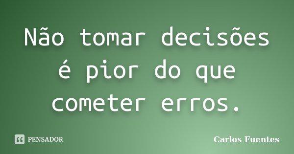 Não tomar decisões é pior do que cometer erros.... Frase de Carlos Fuentes.