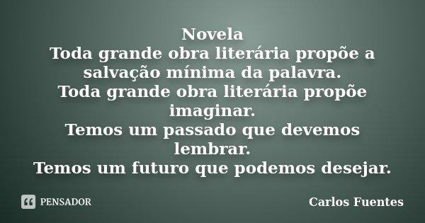 Novela Toda grande obra literária propõe a salvação mínima da palavra. Toda grande obra literária propõe imaginar. Temos um passado que devemos lembrar. Temos u... Frase de Carlos Fuentes.