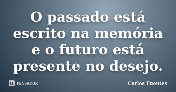O passado está escrito na memória e o futuro está presente no desejo.... Frase de Carlos Fuentes.