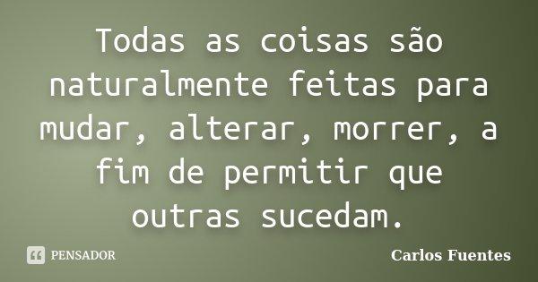 Todas as coisas são naturalmente feitas para mudar, alterar, morrer, a fim de permitir que outras sucedam.... Frase de Carlos Fuentes.