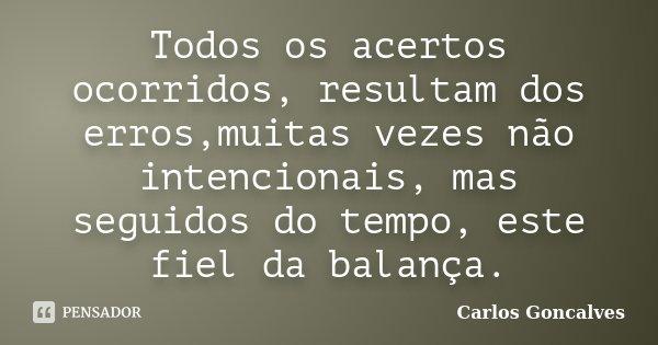 Todos os acertos ocorridos, resultam dos erros,muitas vezes não intencionais, mas seguidos do tempo, este fiel da balança.... Frase de Carlos Gonçalves.