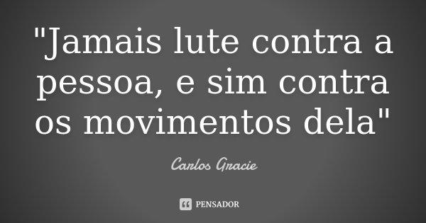 """""""Jamais lute contra a pessoa, e sim contra os movimentos dela""""... Frase de Carlos Gracie."""